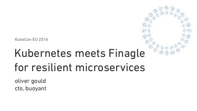 Kubernetes meets Finagle for resilient microservices oliver gould cto, buoyant KubeCon EU 2016