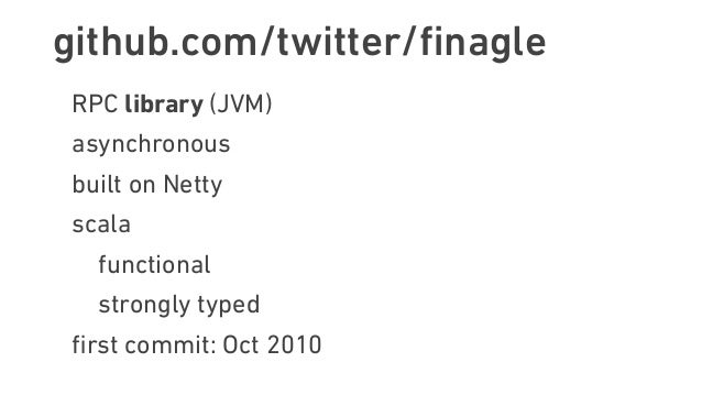 github.com/twitter/finagle RPC library (JVM) asynchronous built on Netty scala functional strongly typed first commit: Oct 2...