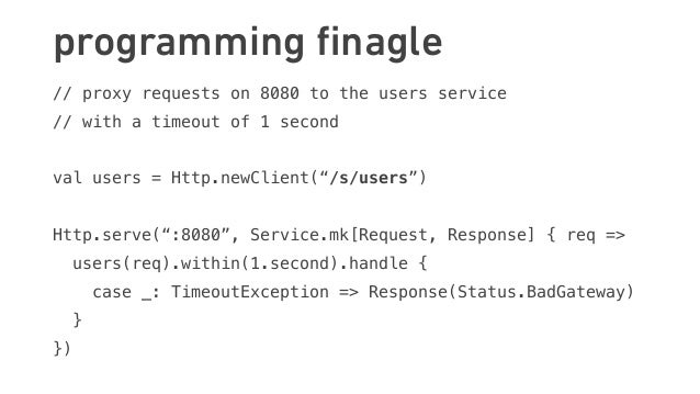 programming finagle // proxy requests on 8080 to the users service // with a timeout of 1 second val users = Http.newClient...