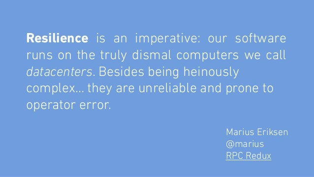 Resilience is an imperative: our software runs on the truly dismal computers we call datacenters. Besides being heinously...