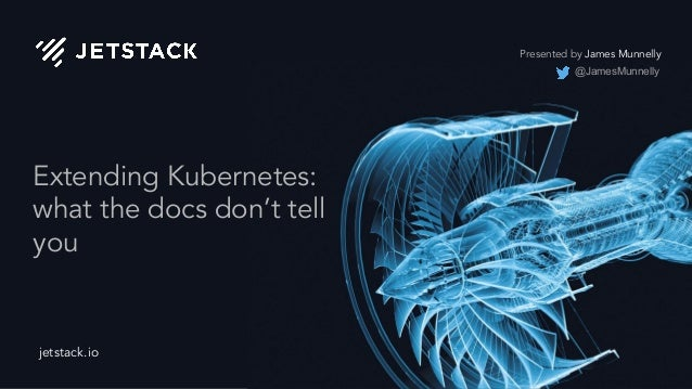 jetstack.io Extending Kubernetes: what the docs don't tell you Presented by James Munnelly @JamesMunnelly