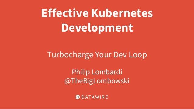 Effective Kubernetes Development Turbocharge Your Dev Loop Philip Lombardi @TheBigLombowski