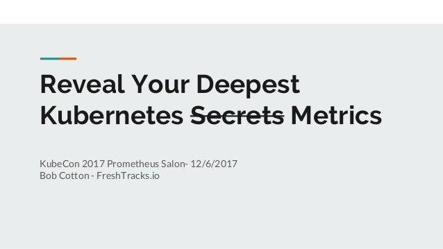 Reveal Your Deepest Kubernetes Secrets Metrics KubeCon 2017 Prometheus Salon- 12/6/2017 Bob Cotton - FreshTracks.io