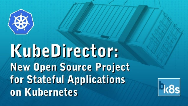 KubeDirector:KubeDirector: New Open Source ProjectNew Open Source Project for Stateful Applicationsfor Stateful Applicatio...