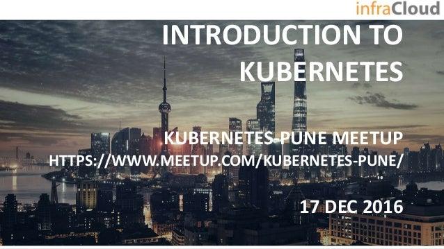 INTRODUCTION TO KUBERNETES KUBERNETES-PUNE MEETUP HTTPS://WWW.MEETUP.COM/KUBERNETES-PUNE/ 17 DEC 2016