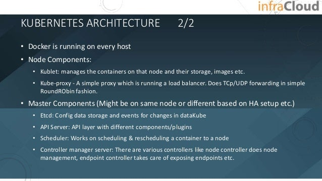 KUBERNETES ARCHITECTURE 2/2 • Docker is running on every host • Node Components: • Kublet: manages the containers on that ...