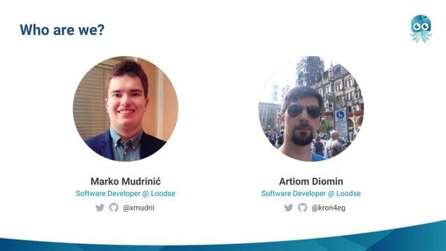 Who are we? Artiom Diomin Software Developer @ Loodse Marko Mudrinić Software Developer @ Loodse @xmudrii @kron4eg