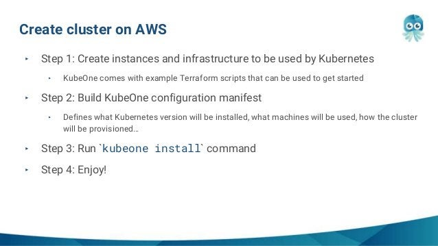 Create cluster on AWS ‣ Step 1: Create instances and infrastructure to be used by Kubernetes ‣ KubeOne comes with example ...