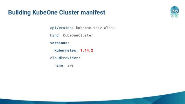 Building KubeOne Cluster manifest apiVersion: kubeone.io/v1alpha1 kind: KubeOneCluster versions: kubernetes: 1.14.2 cloudP...