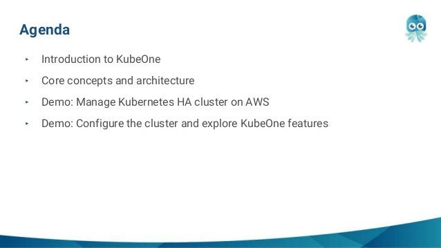 Agenda ‣ Introduction to KubeOne ‣ Core concepts and architecture ‣ Demo: Manage Kubernetes HA cluster on AWS ‣ Demo: Conf...