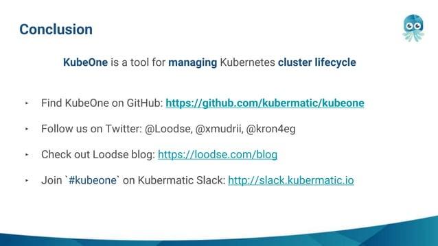 Conclusion ‣ Find KubeOne on GitHub: https://github.com/kubermatic/kubeone ‣ Follow us on Twitter: @Loodse, @xmudrii, @kro...