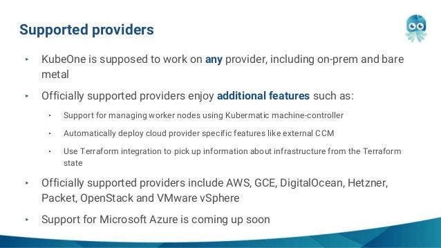 Supported providers ‣ KubeOne is supposed to work on any provider, including on-prem and bare metal ‣ Officially supported...