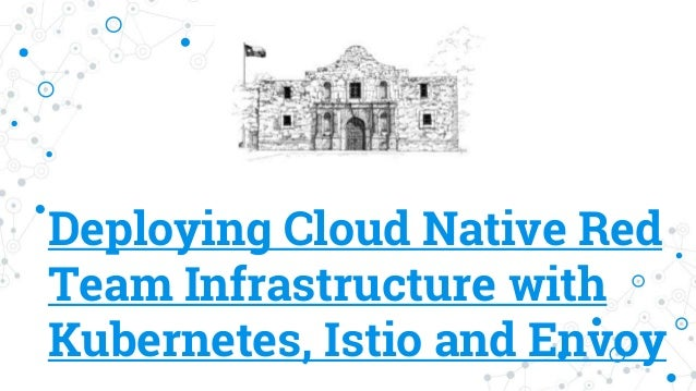 Deploying Cloud Native Red Team Infrastructure with Kubernetes, Istio and Envoy