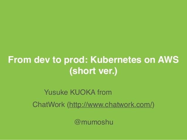 From dev to prod: Kubernetes on AWS (short ver.) Yusuke KUOKA from うどん県 ChatWork (http://www.chatwork.com/) @mumoshu