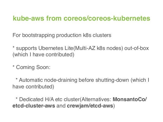 kube-aws from coreos/coreos-kubernetes For bootstrapping production k8s clusters * supports Ubernetes Lite(Multi-AZ k8s no...