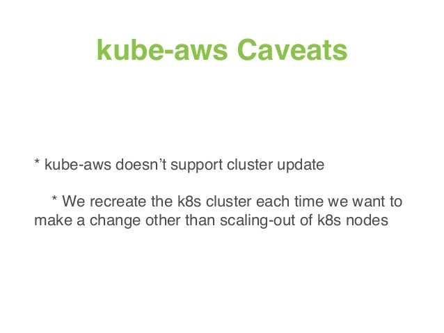 kube-aws Caveats * kube-aws doesn't support cluster update * We recreate the k8s cluster each time we want to make a chang...
