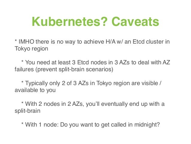 Kubernetes? Caveats * IMHO there is no way to achieve H/A w/ an Etcd cluster in Tokyo region * You need at least 3 Etcd no...