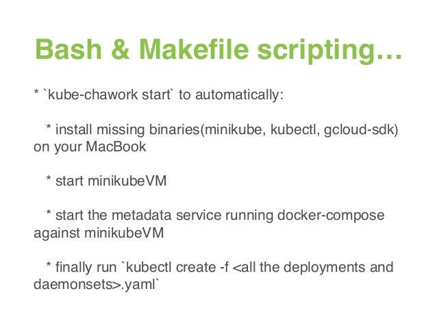Bash & Makefile scripting… * `kube-chawork start` to automatically: * install missing binaries(minikube, kubectl, gcloud-sd...