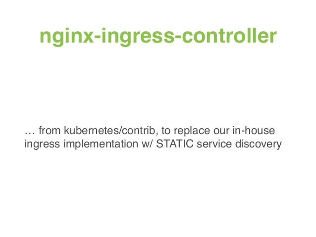 nginx-ingress-controller … from kubernetes/contrib, to replace our in-house ingress implementation w/ STATIC service disco...