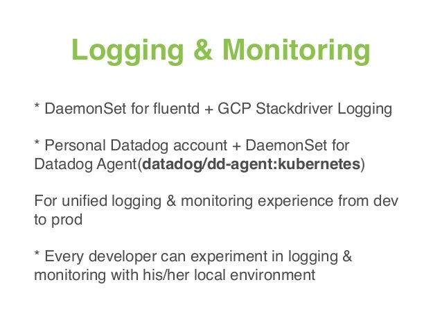 Logging & Monitoring * DaemonSet for fluentd + GCP Stackdriver Logging * Personal Datadog account + DaemonSet for Datadog A...