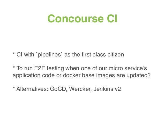 Concourse CI * CI with `pipelines` as the first class citizen * To run E2E testing when one of our micro service's applicat...