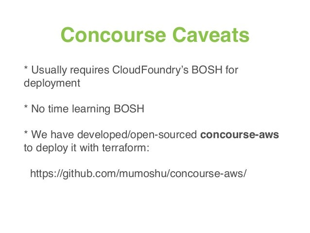 Concourse Caveats * Usually requires CloudFoundry's BOSH for deployment * No time learning BOSH * We have developed/open-s...