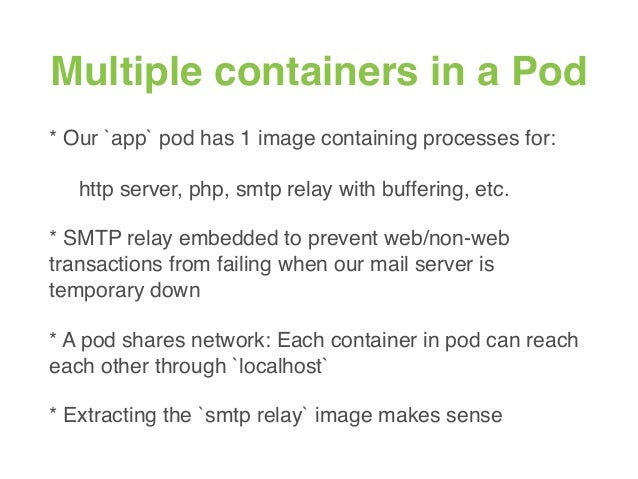Multiple containers in a Pod * Our `app` pod has 1 image containing processes for: http server, php, smtp relay with buffe...