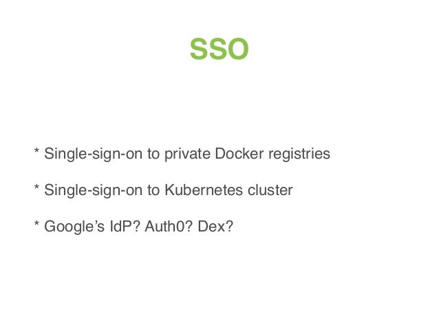 SSO * Single-sign-on to private Docker registries * Single-sign-on to Kubernetes cluster * Google's IdP? Auth0? Dex?