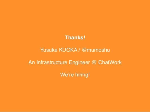 Thanks! Yusuke KUOKA / @mumoshu An Infrastructure Engineer @ ChatWork We're hiring!