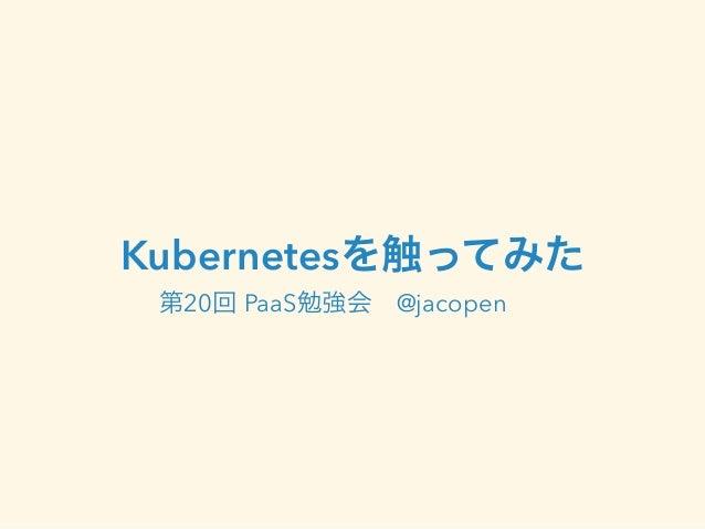 Kubernetesを触ってみた  第20回 PaaS勉強会 @jacopen