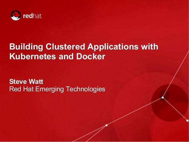 @wattsteve Building Clustered Applications with Kubernetes and Docker Steve Watt Red Hat Emerging Technologies