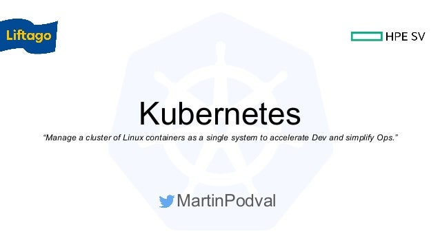 "Kubernetes""Manage a cluster of Linux containers as a single system to accelerate Dev and simplify Ops."" MartinPodval"