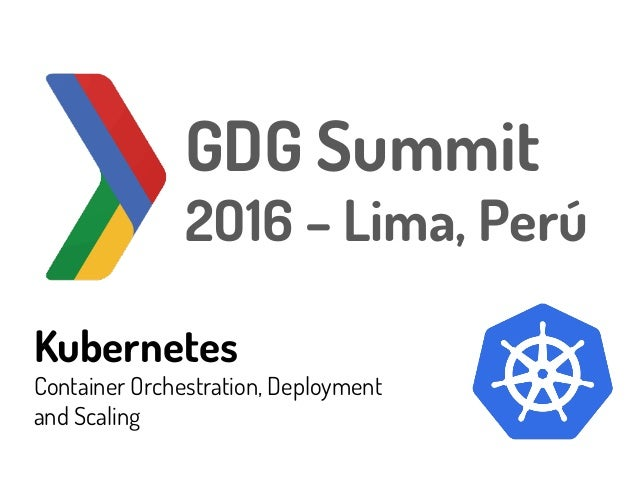 Kubernetes Container Orchestration, Deployment and Scaling GDG Summit 2O16 – Lima, Perú