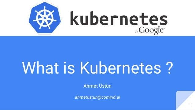 What is Kubernetes ? Ahmet Üstün ahmetustun@comind.ai 1