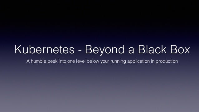 Kubernetes - Beyond a Black Box A humble peek into one level below your running application in production
