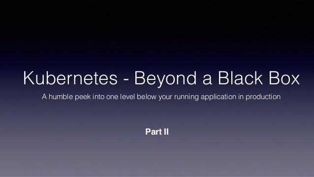 Kubernetes - Beyond a Black Box A humble peek into one level below your running application in production Part II