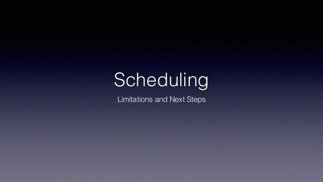 Scheduling Limitations and Next Steps