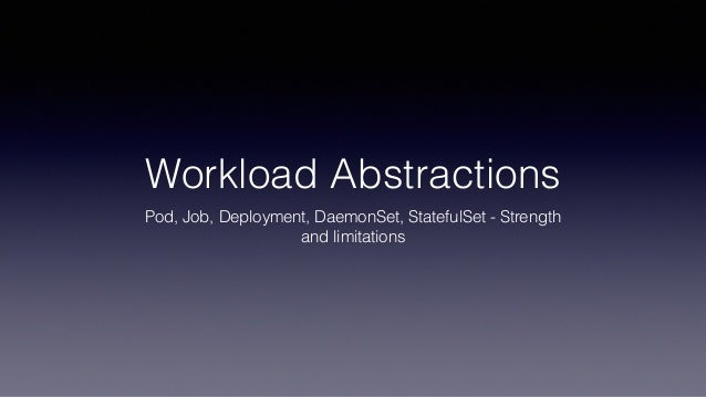 Workload Abstractions Pod, Job, Deployment, DaemonSet, StatefulSet - Strength and limitations