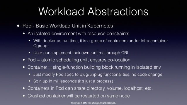 Copyright © 2017 Hao Zhang All rights reserved. Workload Abstractions • Pod - Basic Workload Unit in Kubernetes • An isola...