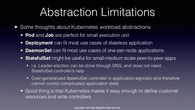 Copyright © 2017 Hao Zhang All rights reserved. Abstraction Limitations • Some thoughts about Kubernetes workload abstract...