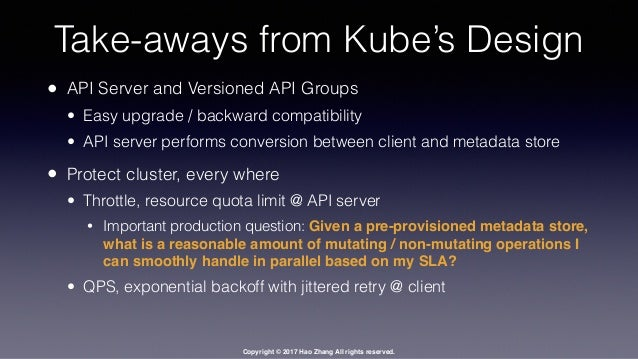 Copyright © 2017 Hao Zhang All rights reserved. Take-aways from Kube's Design • API Server and Versioned API Groups • Easy...