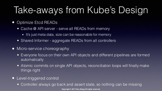 Copyright © 2017 Hao Zhang All rights reserved. Take-aways from Kube's Design • Optimize Etcd READs • Cache @ API server -...