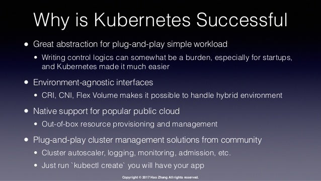 Copyright © 2017 Hao Zhang All rights reserved. Why is Kubernetes Successful • Great abstraction for plug-and-play simple ...