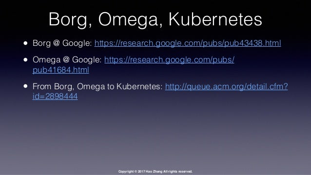 Copyright © 2017 Hao Zhang All rights reserved. Borg, Omega, Kubernetes • Borg @ Google: https://research.google.com/pubs/...
