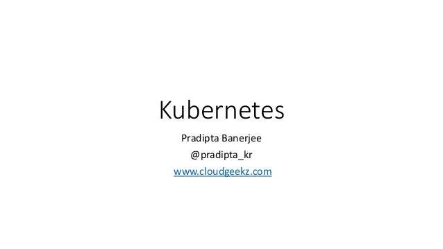 Kubernetes Pradipta Banerjee @pradipta_kr www.cloudgeekz.com