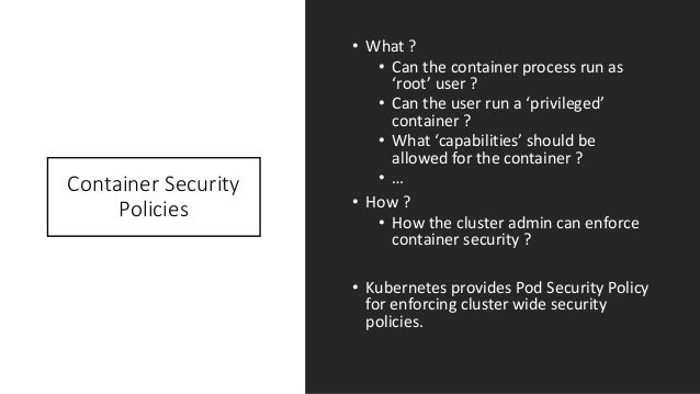 Container Security Policies • What ? • Can the container process run as 'root' user ? • Can the user run a 'privileged' co...