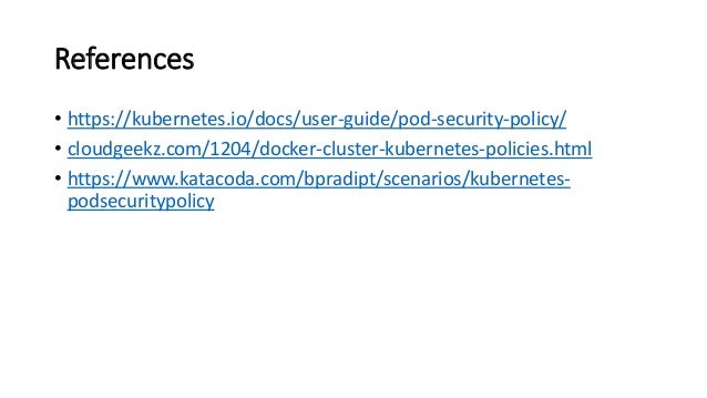References • https://kubernetes.io/docs/user-guide/pod-security-policy/ • cloudgeekz.com/1204/docker-cluster-kubernetes-po...