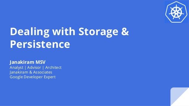 Dealing with Storage & Persistence Janakiram MSV Analyst | Advisor | Architect Janakiram & Associates Google Developer Exp...