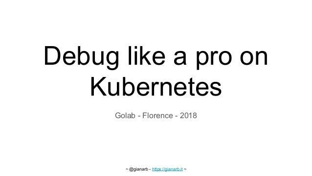 ~ @gianarb - https://gianarb.it ~ Debug like a pro on Kubernetes Golab - Florence - 2018