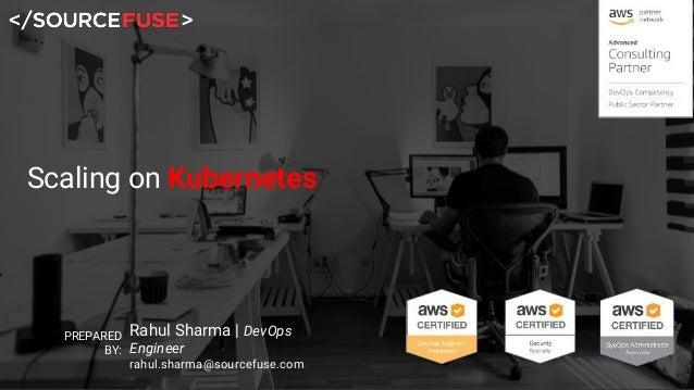Scaling on Kubernetes PREPARED BY: Rahul Sharma | DevOps Engineer rahul.sharma@sourcefuse.com